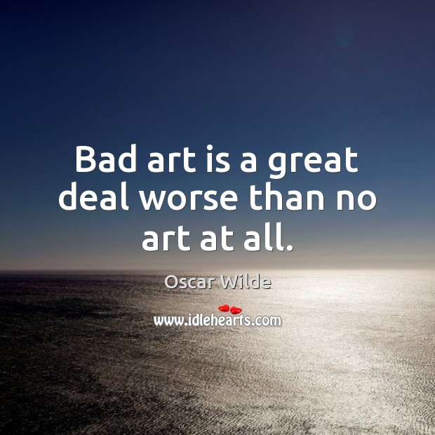 Image, Bad art is a great deal worse than no art at all.