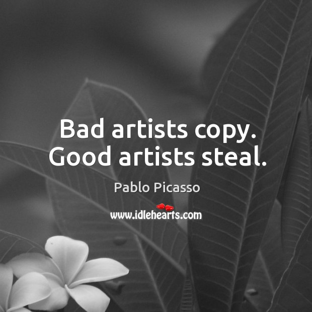 Image, Bad artists copy. Good artists steal.