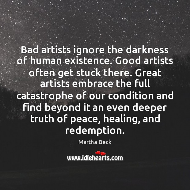 Bad artists ignore the darkness of human existence. Good artists often get Martha Beck Picture Quote