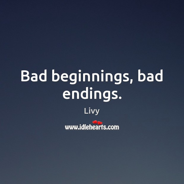 Bad beginnings, bad endings. Livy Picture Quote