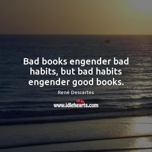 Bad books engender bad habits, but bad habits engender good books. René Descartes Picture Quote