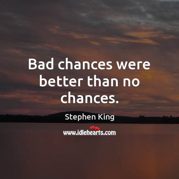 Bad chances were better than no chances. Stephen King Picture Quote