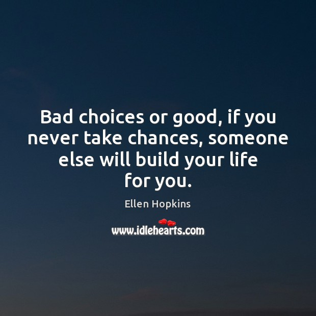Bad choices or good, if you never take chances, someone else will build your life for you. Ellen Hopkins Picture Quote