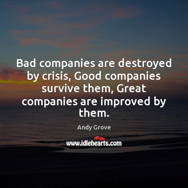 Bad companies are destroyed by crisis, Good companies survive them, Great companies Andy Grove Picture Quote