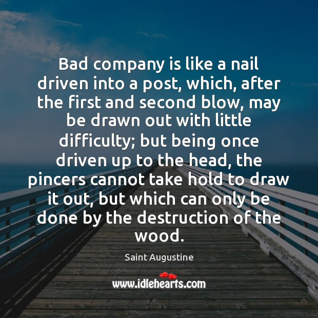 Bad company is like a nail driven into a post, which, after Saint Augustine Picture Quote
