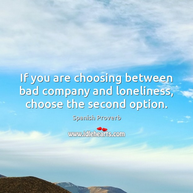 If you are choosing between bad company and loneliness, choose the second option. Spanish Proverbs Image