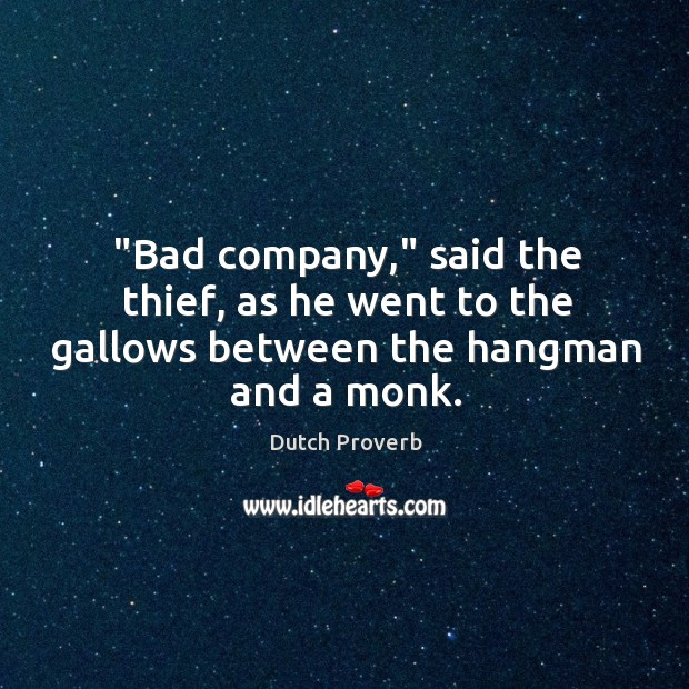 """""""bad company,"""" said the thief, as he went to the gallows between the hangman and a monk. Dutch Proverbs Image"""