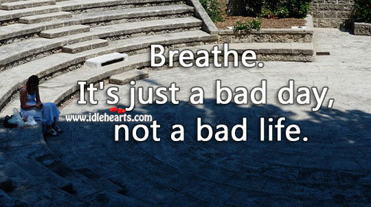 Image, Breathe. It's just a bad day, not a bad life.