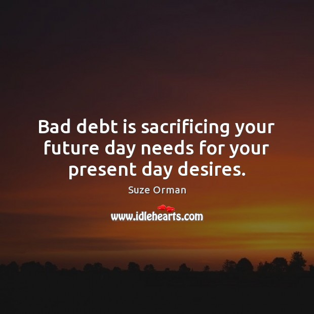Bad debt is sacrificing your future day needs for your present day desires. Debt Quotes Image