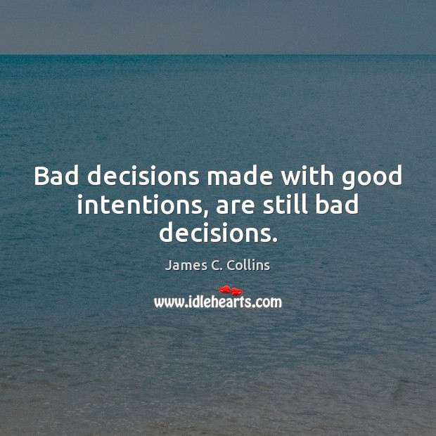 Bad decisions made with good intentions, are still bad decisions. Good Intentions Quotes Image