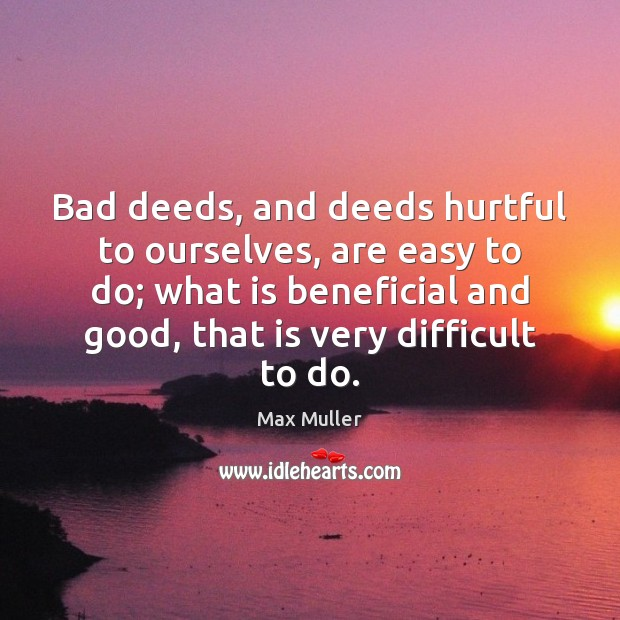 Bad deeds, and deeds hurtful to ourselves, are easy to do; what Max Muller Picture Quote