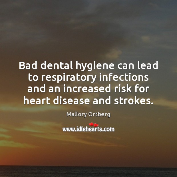 Bad dental hygiene can lead to respiratory infections and an increased risk Mallory Ortberg Picture Quote