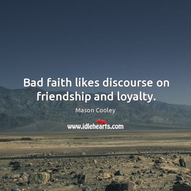 Bad faith likes discourse on friendship and loyalty. Image