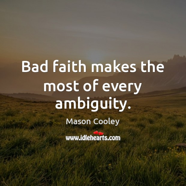 Bad faith makes the most of every ambiguity. Mason Cooley Picture Quote