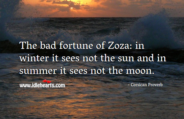 The bad fortune of zoza: in winter it sees not the sun and in summer it sees not the moon. Corsican Proverbs Image