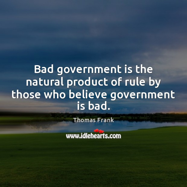 Image, Bad government is the natural product of rule by those who believe government is bad.