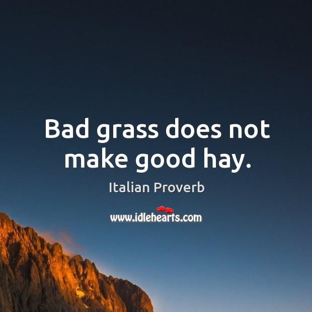 Bad grass does not make good hay. Italian Proverbs Image