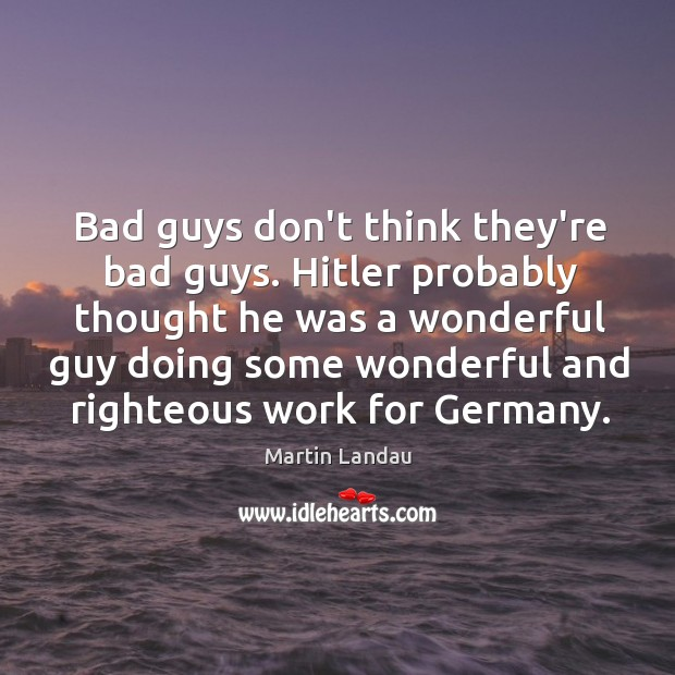 Martin Landau Picture Quote image saying: Bad guys don't think they're bad guys. Hitler probably thought he was