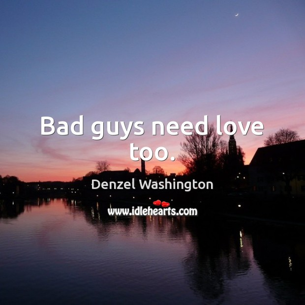 Bad guys need love too. Denzel Washington Picture Quote