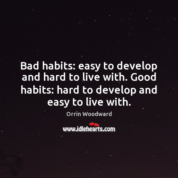 Image, Bad habits: easy to develop and hard to live with. Good habits:
