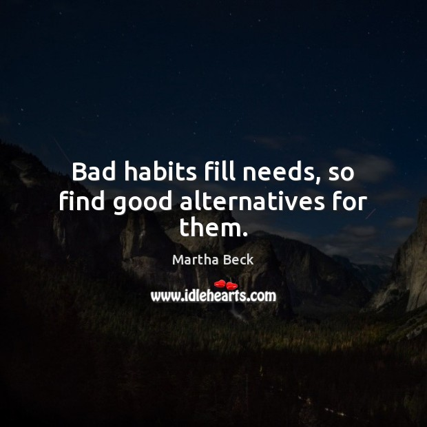 Bad habits fill needs, so find good alternatives for them. Image