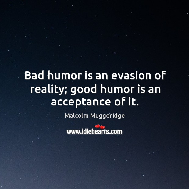 Bad humor is an evasion of reality; good humor is an acceptance of it. Image