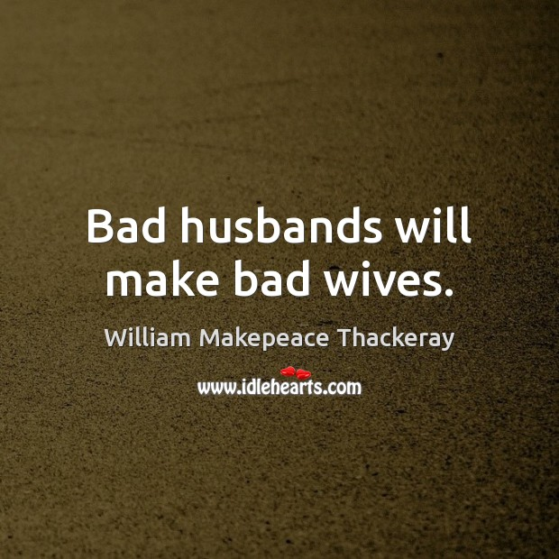 Bad husbands will make bad wives.