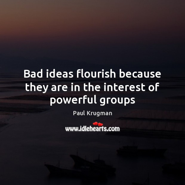 Image, Bad ideas flourish because they are in the interest of powerful groups