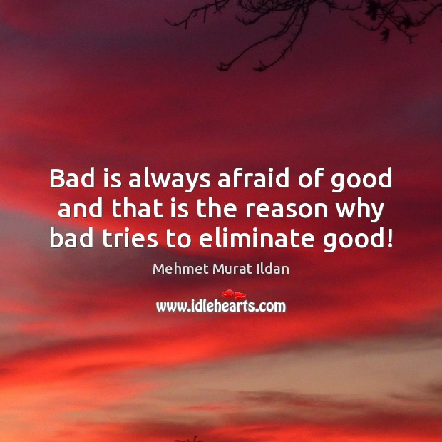 Image, Bad is always afraid of good and that is the reason why bad tries to eliminate good!