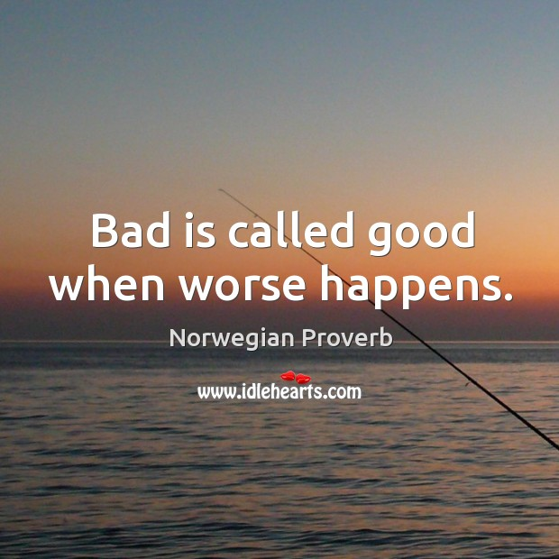 Bad is called good when worse happens. Norwegian Proverbs Image