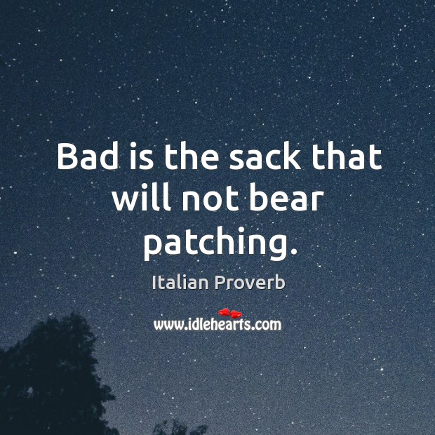 Bad is the sack that will not bear patching. Italian Proverbs Image