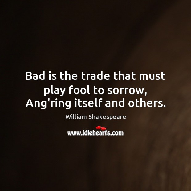 Image, Bad is the trade that must play fool to sorrow, Ang'ring itself and others.