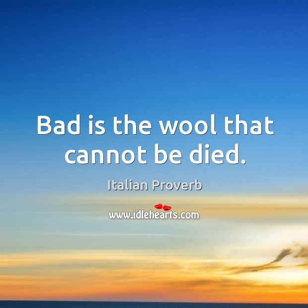 Bad is the wool that cannot be died. Italian Proverbs Image