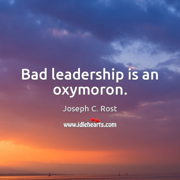 Bad leadership is an oxymoron. Leadership Quotes Image
