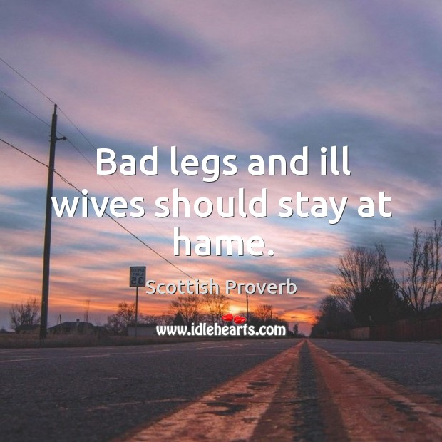 Bad legs and ill wives should stay at hame. Scottish Proverbs Image