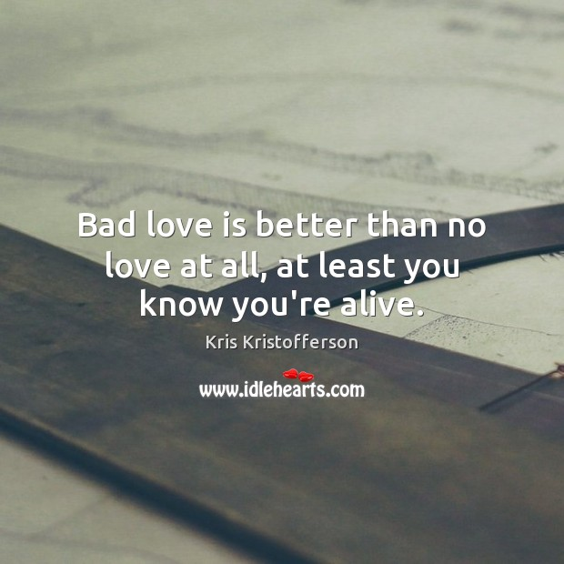Bad love is better than no love at all, at least you know you're alive. Image