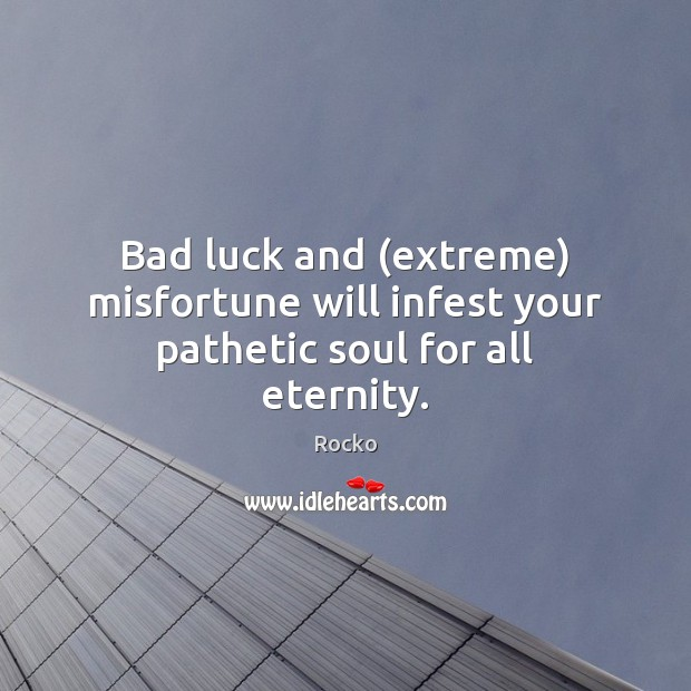 Image, Bad luck and (extreme) misfortune will infest your pathetic soul for all eternity.