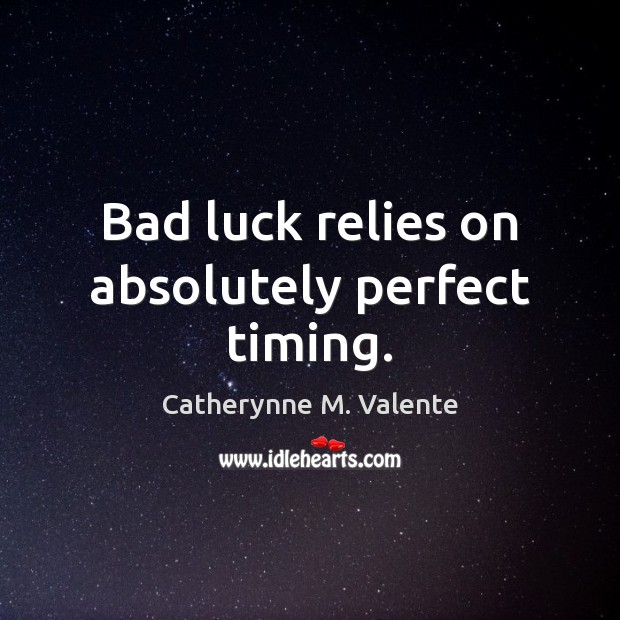 Bad luck relies on absolutely perfect timing. Catherynne M. Valente Picture Quote