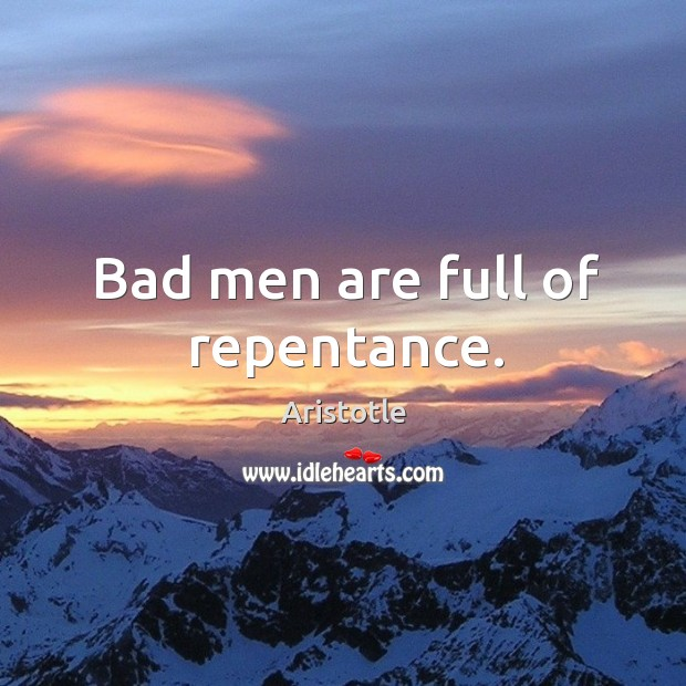 Bad men are full of repentance. Image