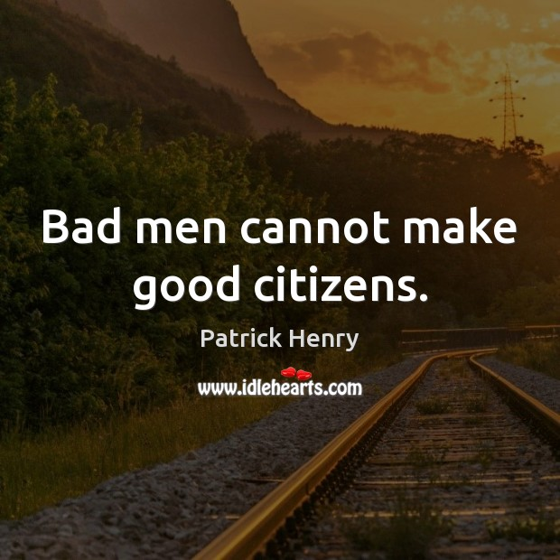 Image, Bad men cannot make good citizens.