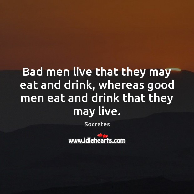 Bad men live that they may eat and drink, whereas good men Image
