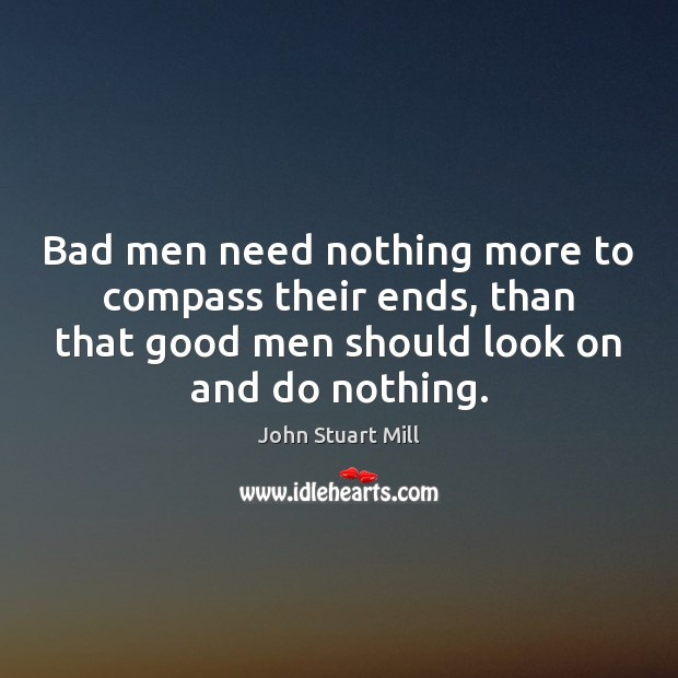 Image, Bad men need nothing more to compass their ends, than that good