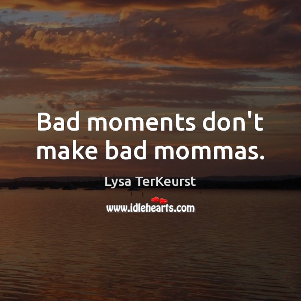 Bad moments don't make bad mommas. Lysa TerKeurst Picture Quote