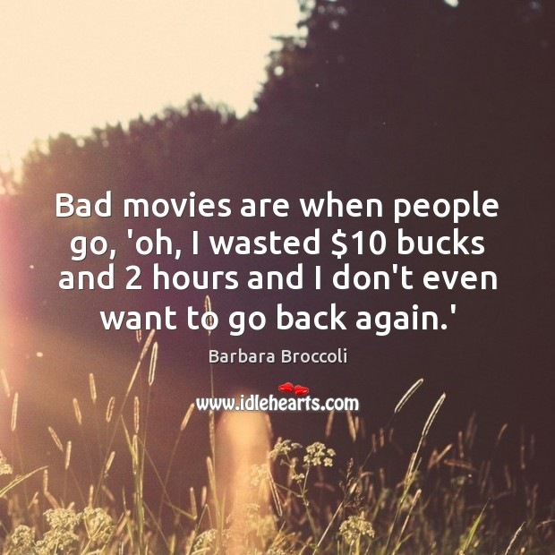 Bad movies are when people go, 'oh, I wasted $10 bucks and 2 hours Image