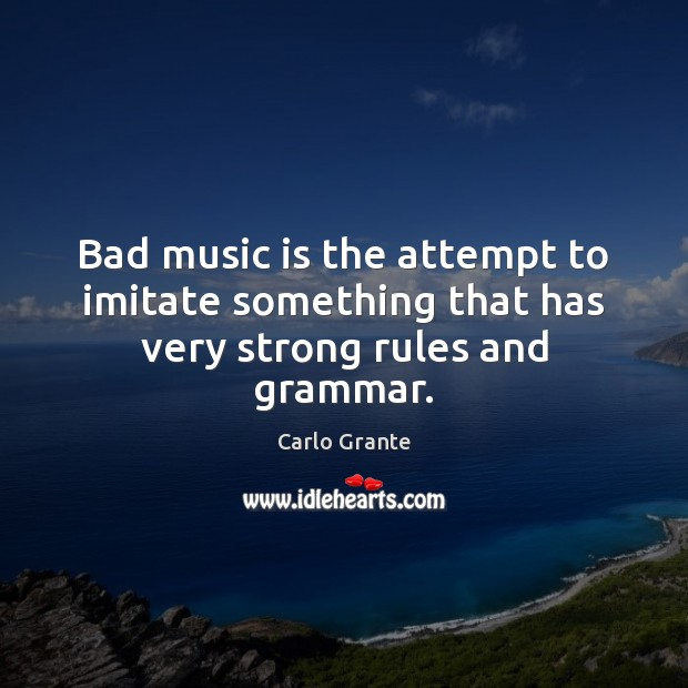 Image, Bad music is the attempt to imitate something that has very strong rules and grammar.