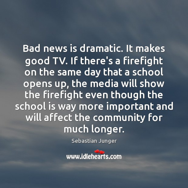 Bad news is dramatic. It makes good TV. If there's a firefight Sebastian Junger Picture Quote