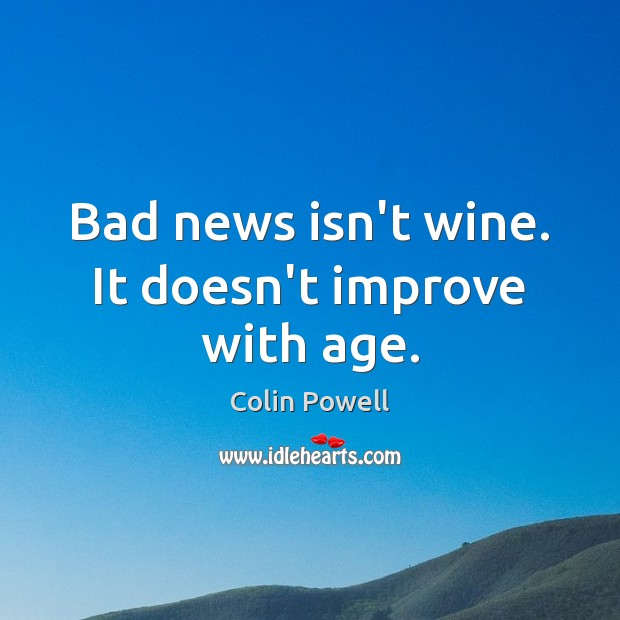 Bad news isn't wine. It doesn't improve with age. Image