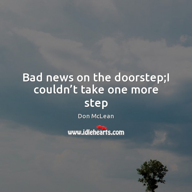 Bad news on the doorstep;I couldn't take one more step Don McLean Picture Quote