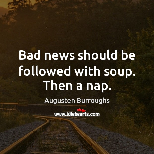 Bad news should be followed with soup. Then a nap. Augusten Burroughs Picture Quote