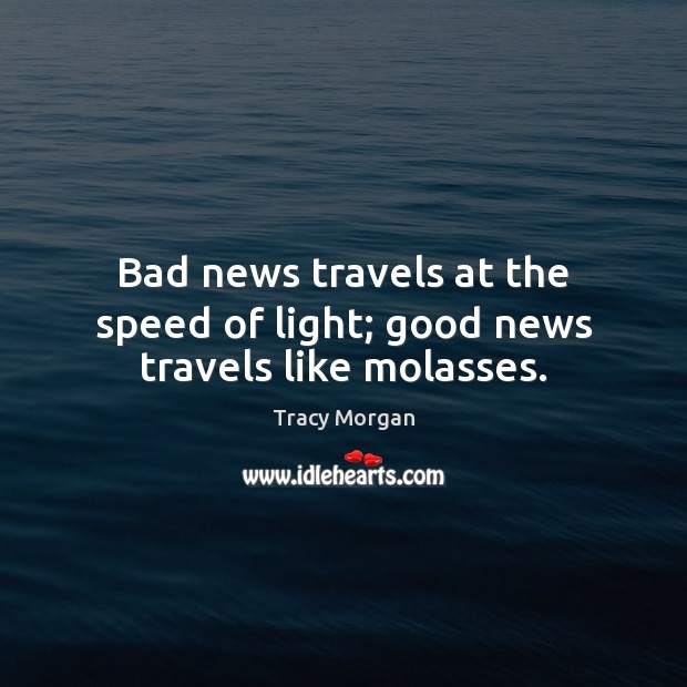 Bad news travels at the speed of light; good news travels like molasses. Image